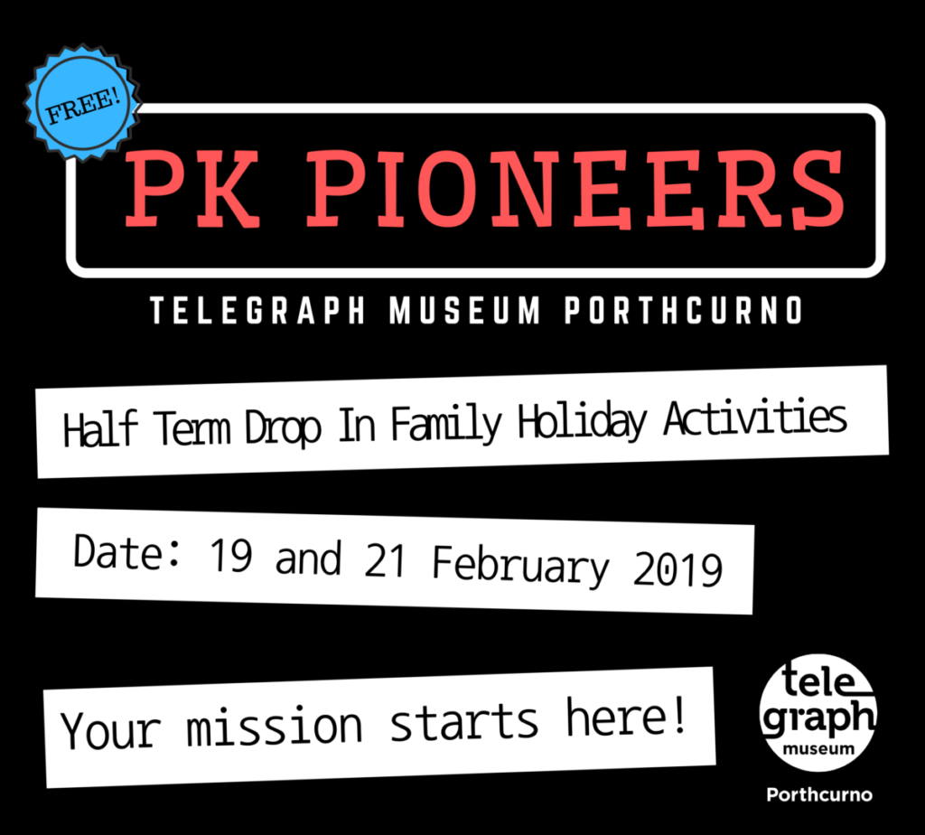 Graphic image featuring black background with red and white text, which reads, PK Pioneers, Telegraph Museum Porthcurno half term family drop in activities, happening 19th and 21st February.